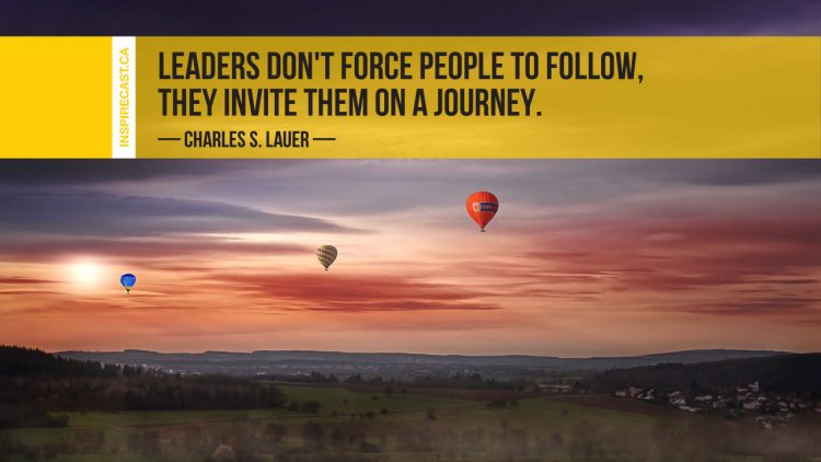 Leaders don't force people to follow, they invite them on a journey. ~ Charles S. Lauer