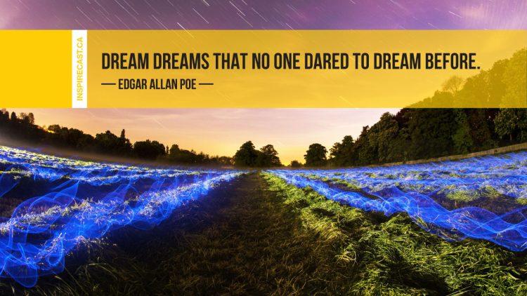 Dream dreams that no one dared to dream before. ~ Edgar Allan Poe