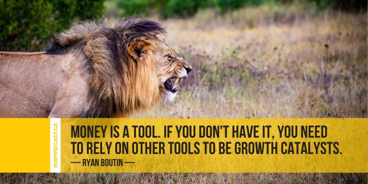 Money is a tool. If you don't have it, you need to rely on other tools to be growth catalysts. ~ Ryan Boutin