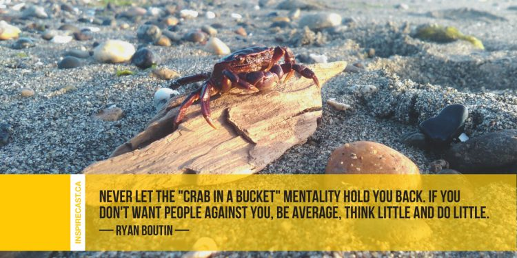 "Never let the ""crab in a bucket"" mentality hold you back. If you don't want people against you, be average, think little and do little. ~ Ryan Boutin"