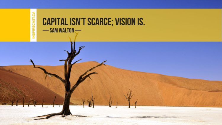 Capital isn't scarce; vision is. ~ Sam Walton