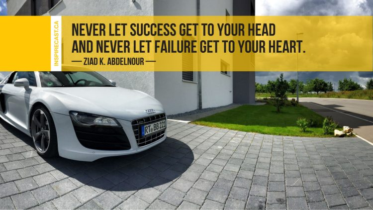 Never let success get to your head and never let failure get to your heart. ~ Ziad K. Abdelnour