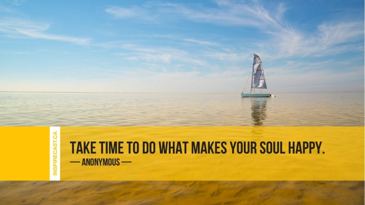 Take time to do what makes your soul happy. ~ Anonymous