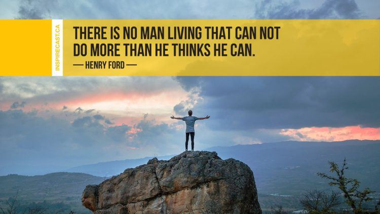 There is no man living that can not do more than he thinks he can. ~ Henry Ford