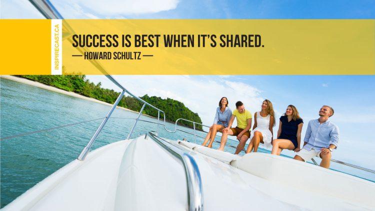 Success is best when it's shared. ~ Howard Schultz