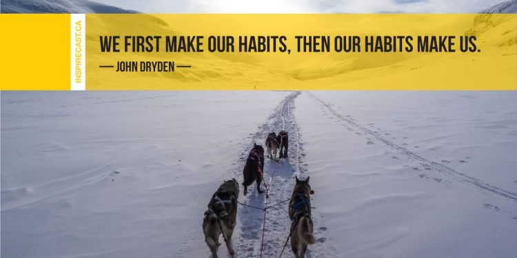 We first make our habits, then our habits make us. ~ John Dryden
