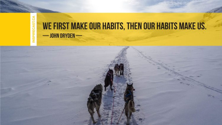 We first make our habits, then our habits make us. ~ John Dryden