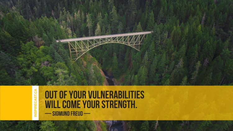 Out of your vulnerabilities will come your strength. ~ Sigmund Freud