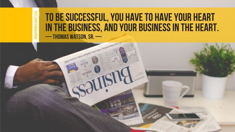 To be successful, you have to have your heart in the business, and your business in the heart. ~ Thomas Watson, Sr.