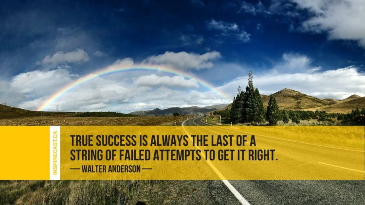 True success is always the last of a string of failed attempts to get it right. ~ Walter Anderson