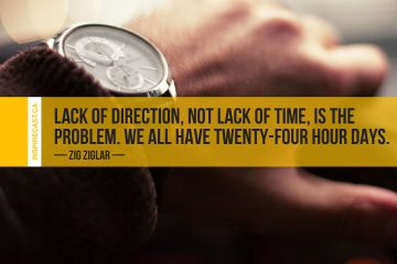 Lack of direction, not lack of time, is the problem. We all have twenty-four hour days. ~ Zig Ziglar
