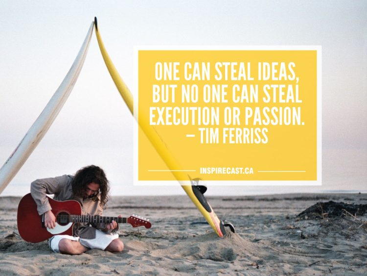 One can steal ideas, but no one can steal execution or passion. — Tim Ferriss