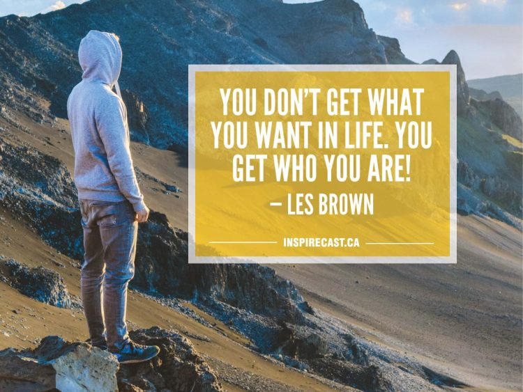 You don't get what you want in life. You get who you are! — Les Brown