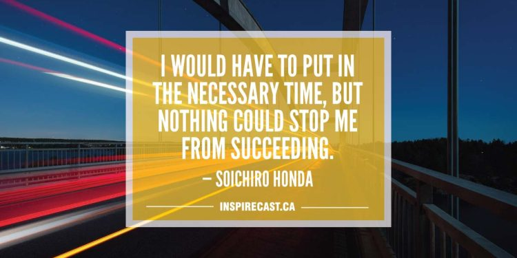 I would have to put in the necessary time, but nothing could stop me from succeeding. — Soichiro Honda