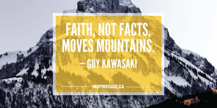 Faith, not facts, moves mountains. — Guy Kawasaki