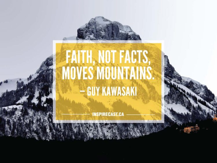 Faith, not facts, moves mountains. — Guy Kawasaki