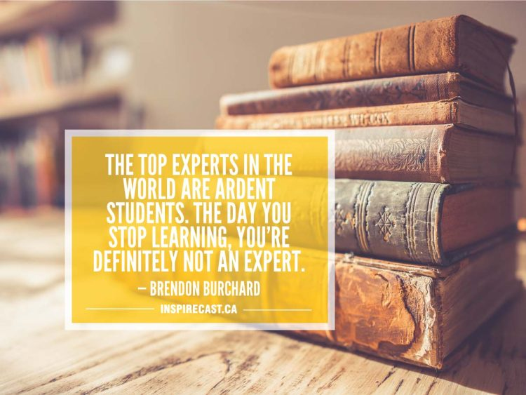 The top experts in the world are ardent students. The day you stop learning, you're definitely not an expert. — Brendon Burchard
