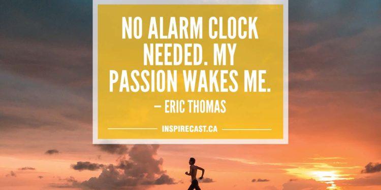 No alarm clock needed. My passion wakes me. — Eric Thomas