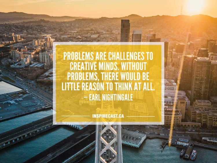 Problems are challenges to creative minds. Without problems, there would be little reason to think at all. — Earl Nightingale