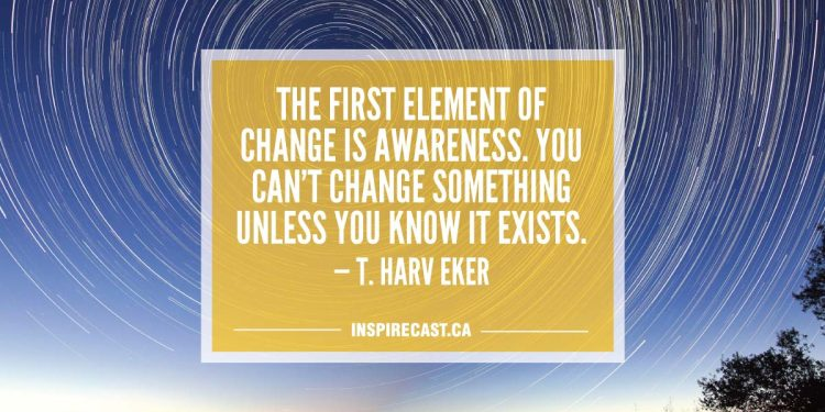 The first element of change is awareness. You can't change something unless you know it exists. — T. Harv Eker