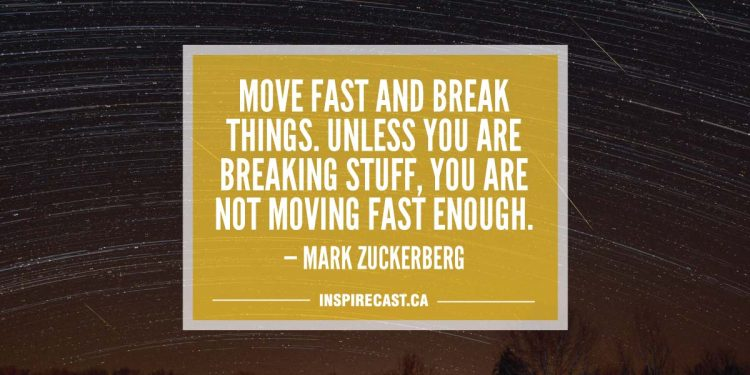 Move fast and break things. Unless you are breaking stuff, you are not moving fast enough. — Mark Zuckerberg