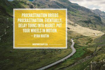 Procrastination breeds procrastination. Eventually, delay turns into regret. Put your wheels in motion. — Ryan Boutin