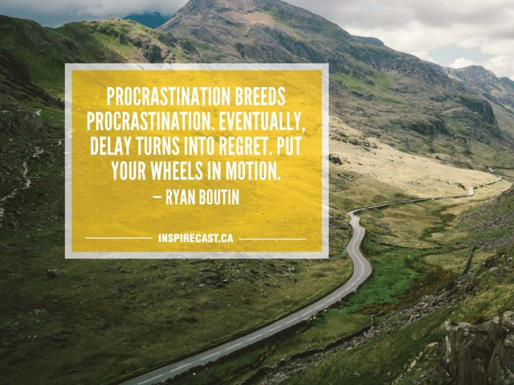 Procrastination breeds procrastination. Eventually, delay turns into regret. Put your wheels in motion. — Ryan Boutin