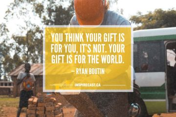 You think your gift is for you, it's not. Your gift is for the world. — Ryan Boutin