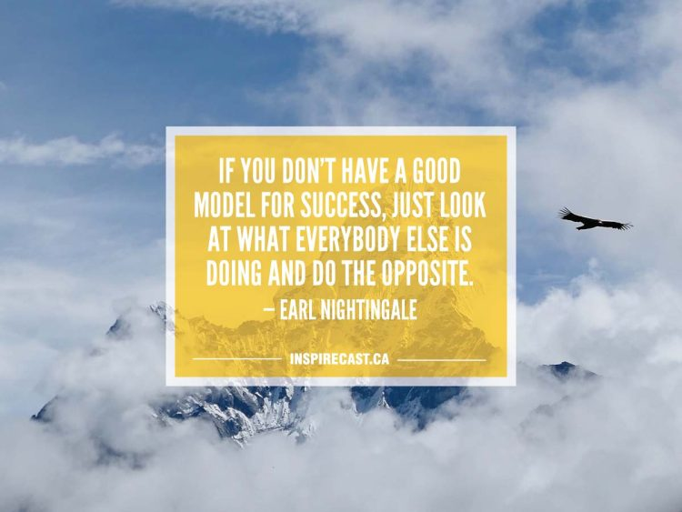 If you don't have a good model for success, just look at what everybody else is doing and do the opposite. — Earl Nightingale