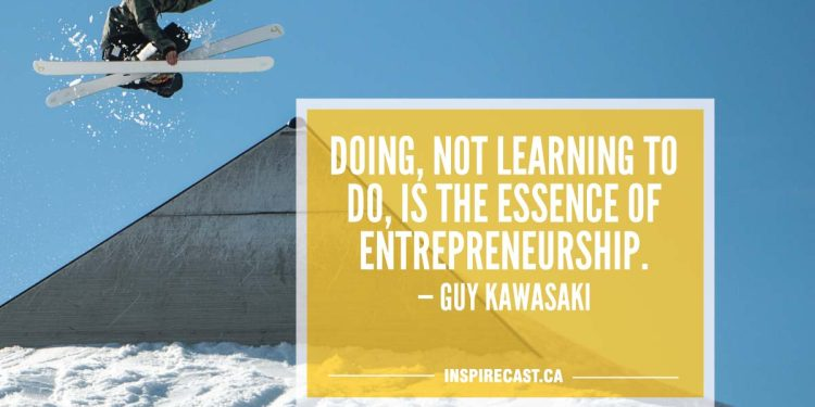 Doing, not learning to do, is the essence of entrepreneurship. — Guy Kawasaki