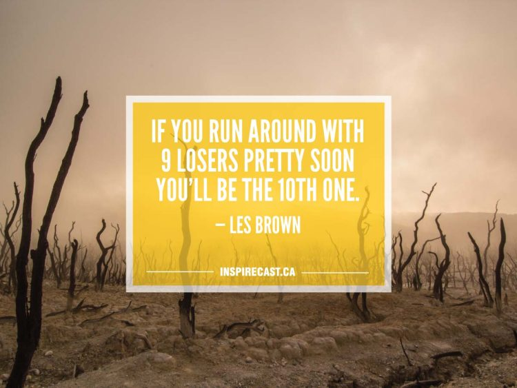 If you run around with 9 losers pretty soon you'll be the 10th one. — Les Brown