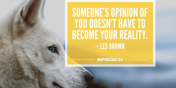 Someone's opinion of you doesn't have to become your reality. — Les Brown