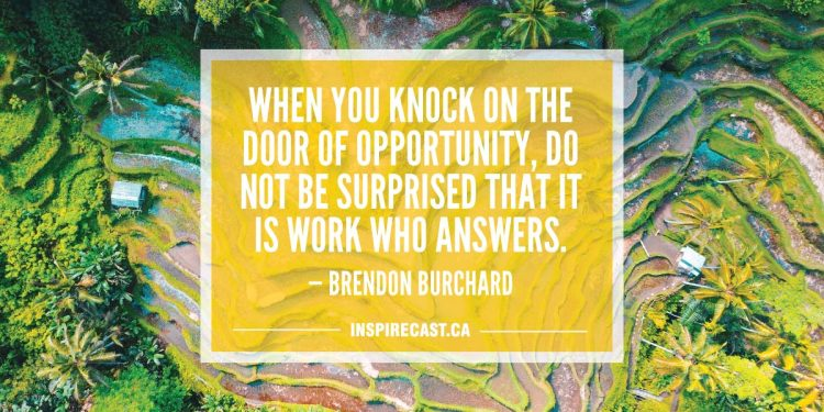 When you knock on the door of opportunity, do not be surprised that it is Work who answers. — Brendon Burchard