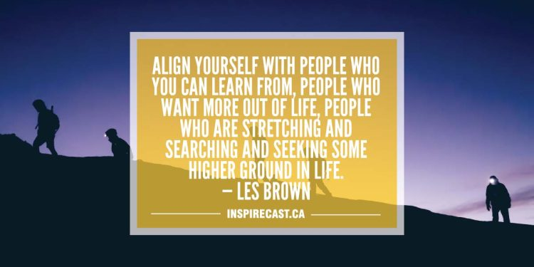 Align yourself with people who you can learn from, people who want more out of life, people who are stretching and searching and seeking some higher ground in life. — Les Brown