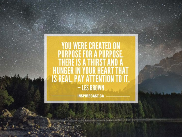 You were created on purpose for a purpose. There is a thirst and a hunger in your heart that is real. Pay attention to it. — Les Brown