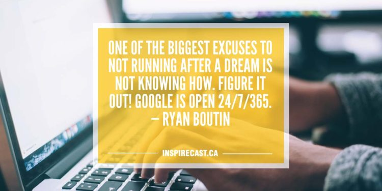 One of the biggest excuses to not running after a dream is not knowing how. Figure it out! Google is open 24/7/365. — Ryan Boutin