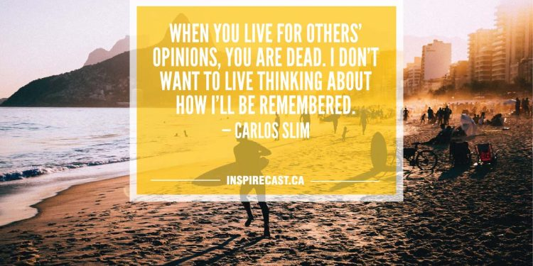 When you live for others' opinions, you are dead. I don't want to live thinking about how I'll be remembered. — Carlos Slim