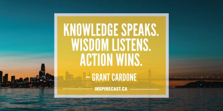 Knowledge speaks. Wisdom listens. Action wins. — Grant Cardone