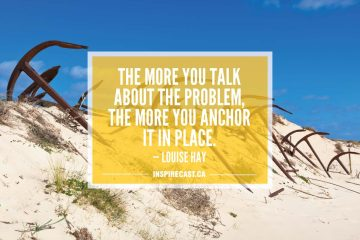 The more you talk about the problem, the more you anchor it in place. — Louise Hay