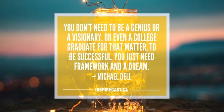 You don't need to be a genius or a visionary, or even a college graduate for that matter, to be successful. You just need framework and a dream. — Michael Dell