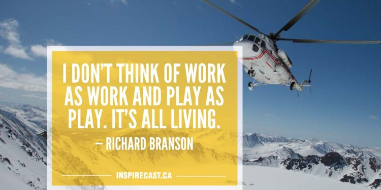 I don't think of work as work and play as play. It's all living. — Richard Branson