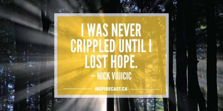 I was never crippled until I lost hope. — Nick Vujicic