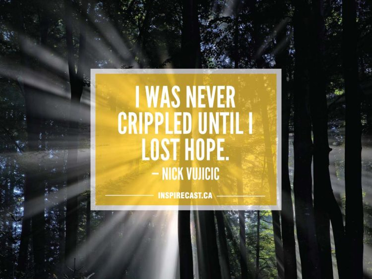 I was never crippled until I lost hope. — Nick Vujicic