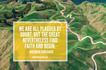 We are all plagued by doubt, but the great nevertheless find faith and begin. — Brendon Burchard