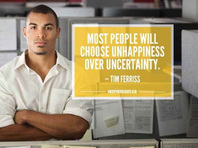 Most people will choose unhappiness over uncertainty. — Tim Ferriss