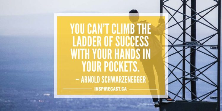 You can't climb the ladder of success with your hands in your pockets. — Arnold Schwarzenegger