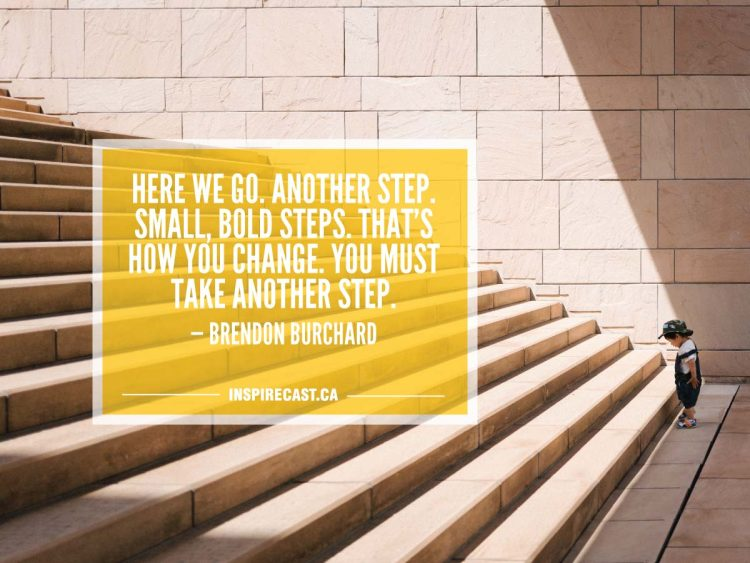 Here we go. Another step. Small, bold steps. That's how you change. You must take another step. — Brendon Burchard