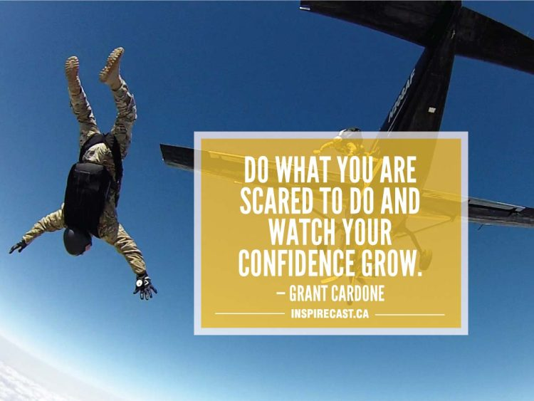 Do what you are scared to do and watch your confidence grow. — Grant Cardone