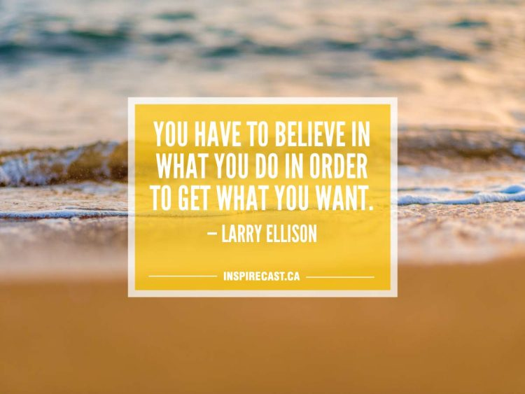 You have to believe in what you do in order to get what you want. — Larry Ellison