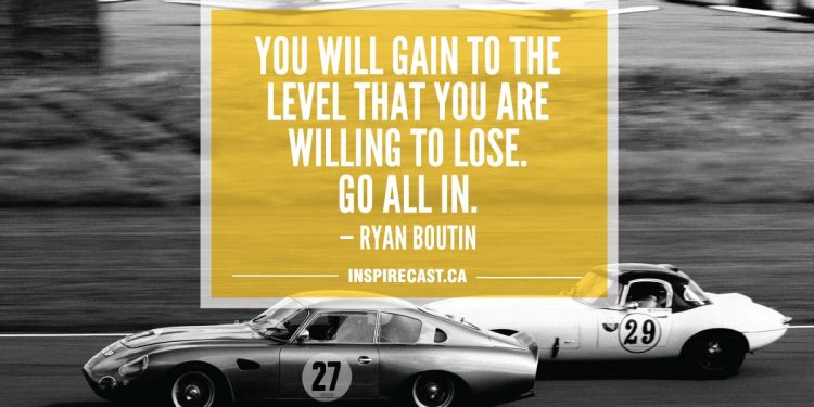 You will gain to the level that you are willing to lose. Go all in. — Ryan Boutin